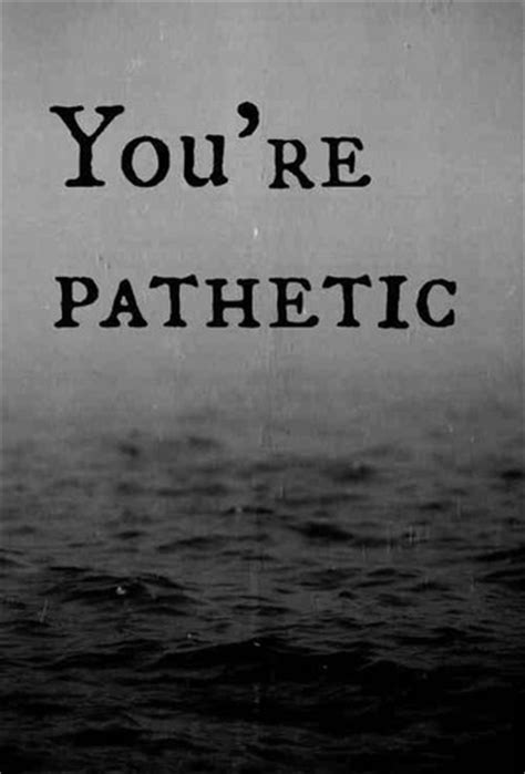 Youre Pathetic Quotes